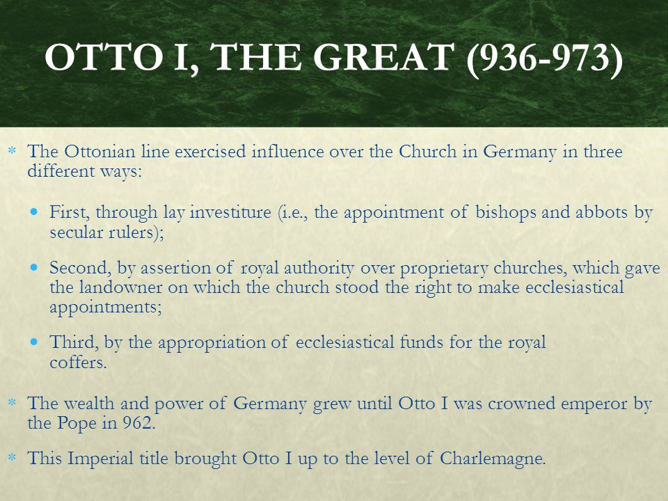 OTTO I, THE GREAT (936-973) The Ottonian line exercised influence over the Church in Germany in three different ways: