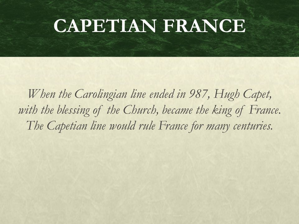 CAPETIAN FRANCE When the Carolingian line ended in 987, Hugh Capet, with the blessing of the Church, became the king of France.