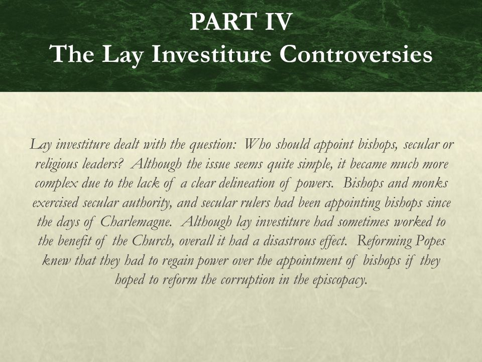 PART IV The Lay Investiture Controversies Lay investiture dealt with the question: Who should appoint bishops, secular or religious leaders.