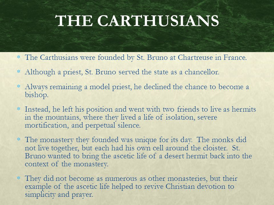 THE CARTHUSIANS The Carthusians were founded by St. Bruno at Chartreuse in France. Although a priest, St. Bruno served the state as a chancellor.