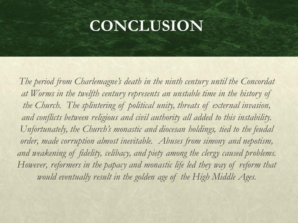 CONCLUSION The period from Charlemagne's death in the ninth century until the Concordat at Worms in the twelfth century represents an unstable time in the history of the Church.