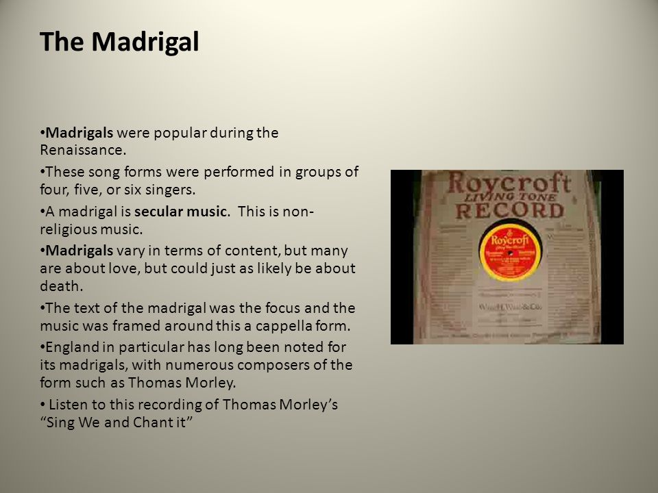 The Madrigal Madrigals were popular during the Renaissance.
