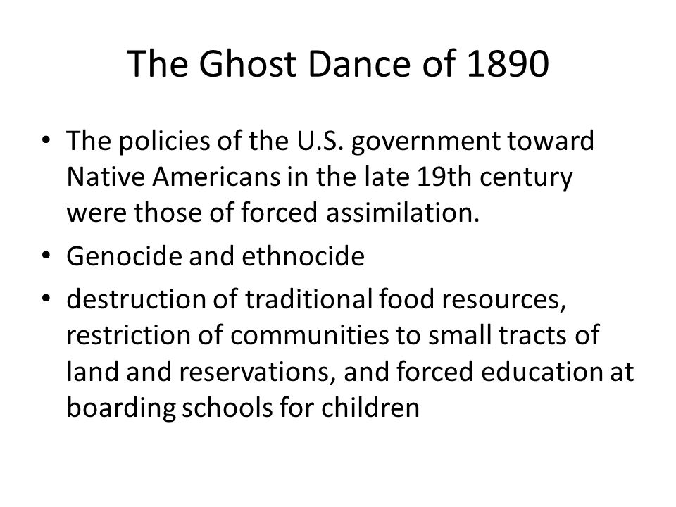 The Ghost Dance of 1890 The policies of the U.S. government toward Native Americans in the late 19th century were those of forced assimilation.