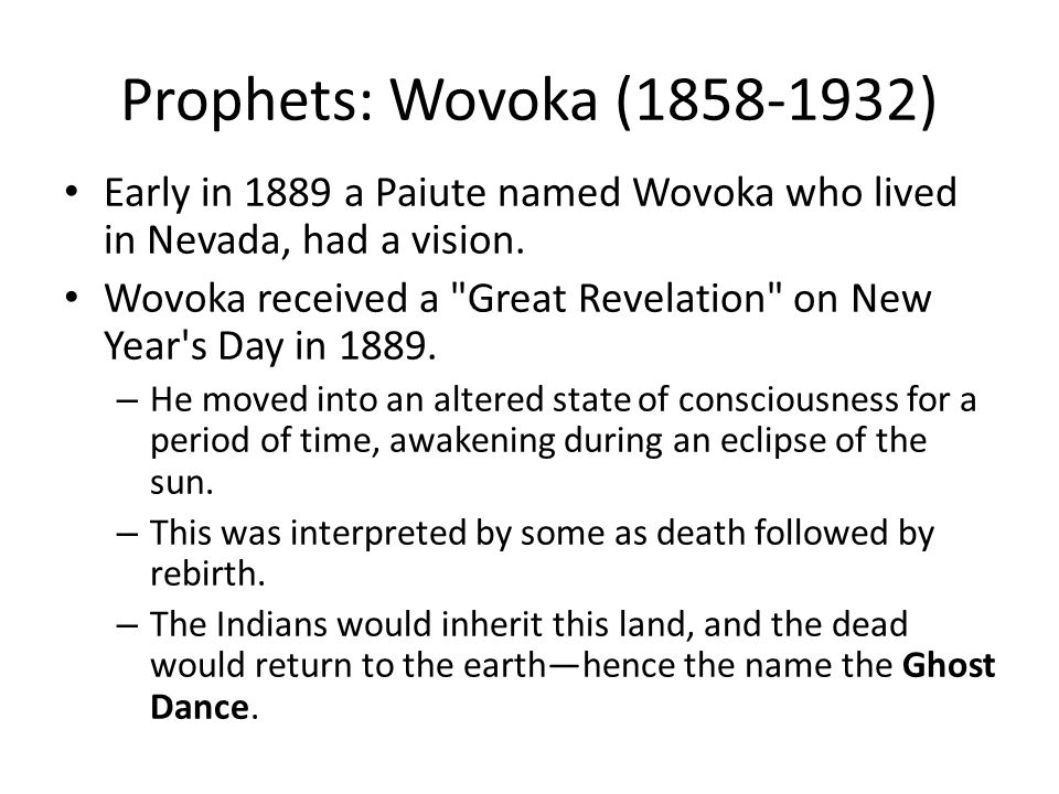 Prophets: Wovoka (1858-1932) Early in 1889 a Paiute named Wovoka who lived in Nevada, had a vision.