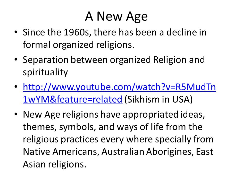 A New Age Since the 1960s, there has been a decline in formal organized religions. Separation between organized Religion and spirituality.