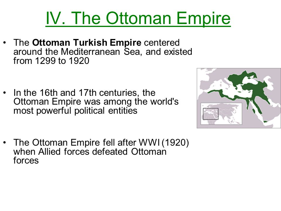 IV. The Ottoman Empire The Ottoman Turkish Empire centered around the Mediterranean Sea, and existed from 1299 to 1920.