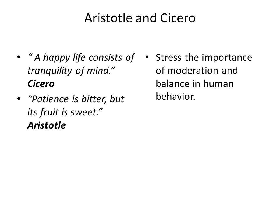 Aristotle and Cicero A happy life consists of tranquility of mind. Cicero. Patience is bitter, but its fruit is sweet. Aristotle.