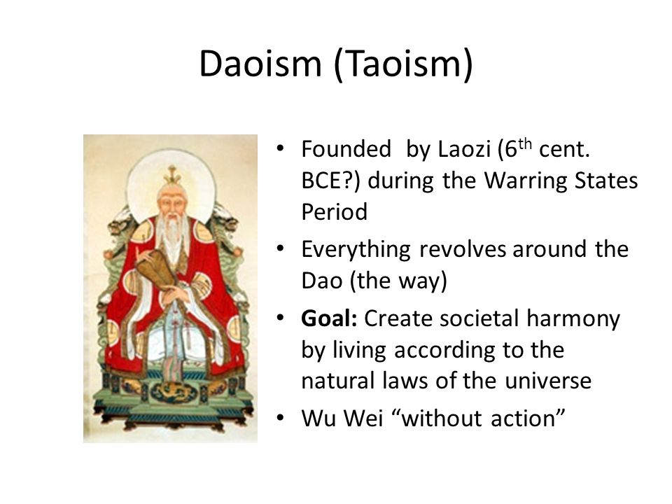 Daoism (Taoism) Founded by Laozi (6th cent. BCE ) during the Warring States Period. Everything revolves around the Dao (the way)