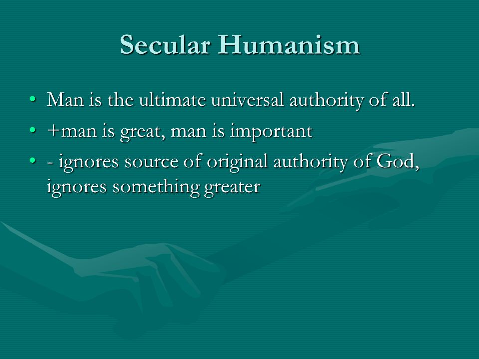 Secular Humanism Man is the ultimate universal authority of all.