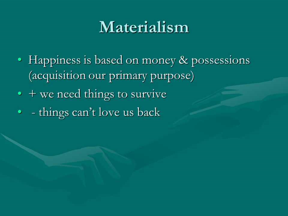 Materialism Happiness is based on money & possessions (acquisition our primary purpose) + we need things to survive.