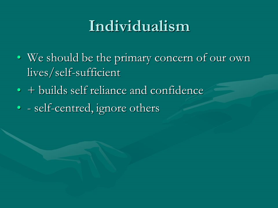 Individualism We should be the primary concern of our own lives/self-sufficient. + builds self reliance and confidence.