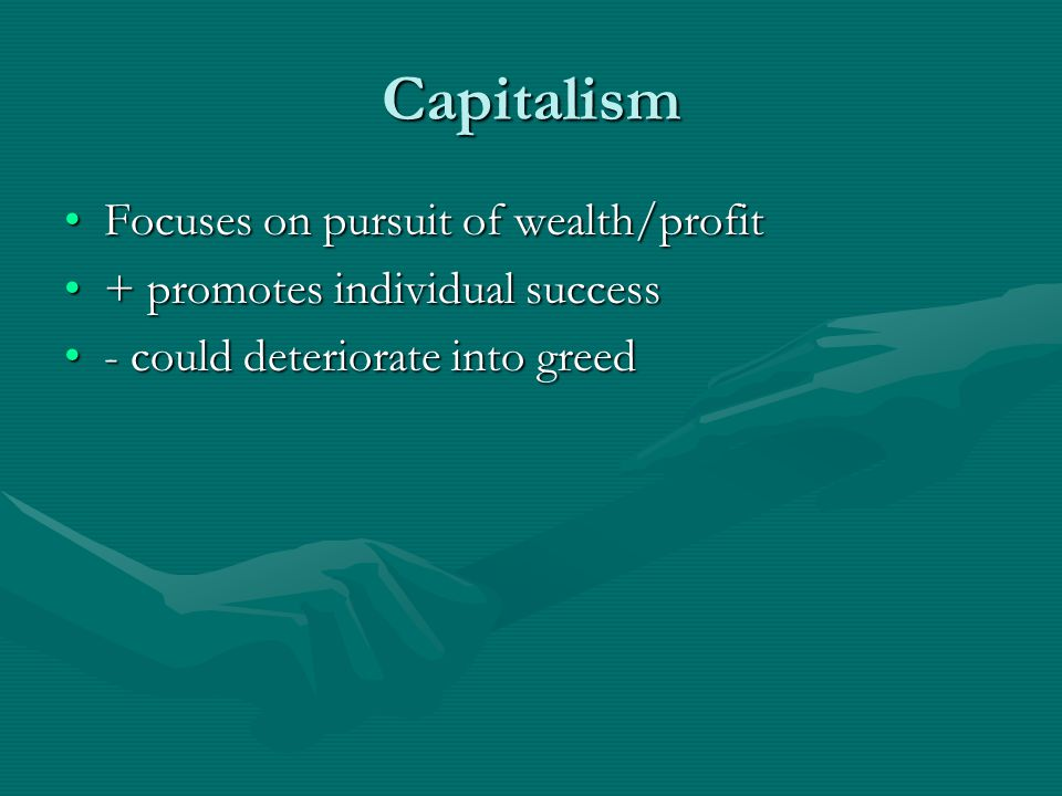 Capitalism Focuses on pursuit of wealth/profit