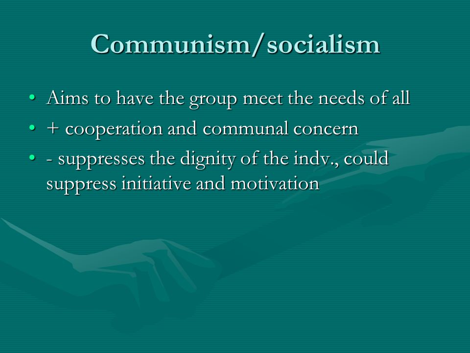 Communism/socialism Aims to have the group meet the needs of all