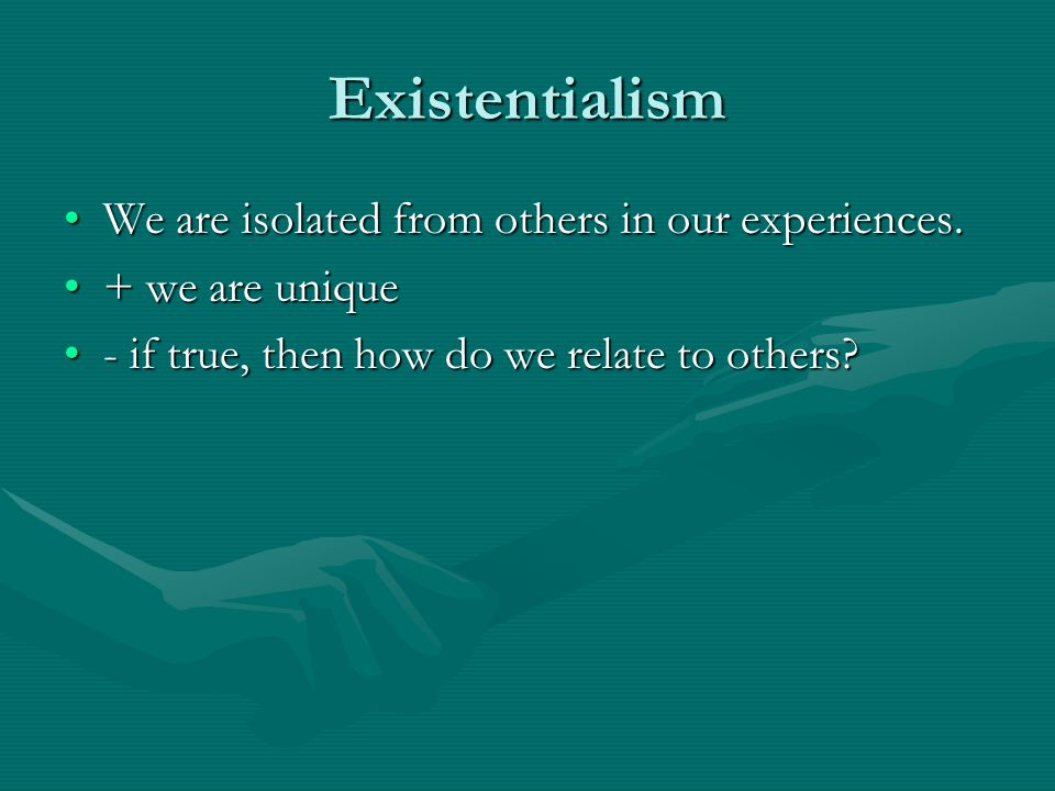 Existentialism We are isolated from others in our experiences.
