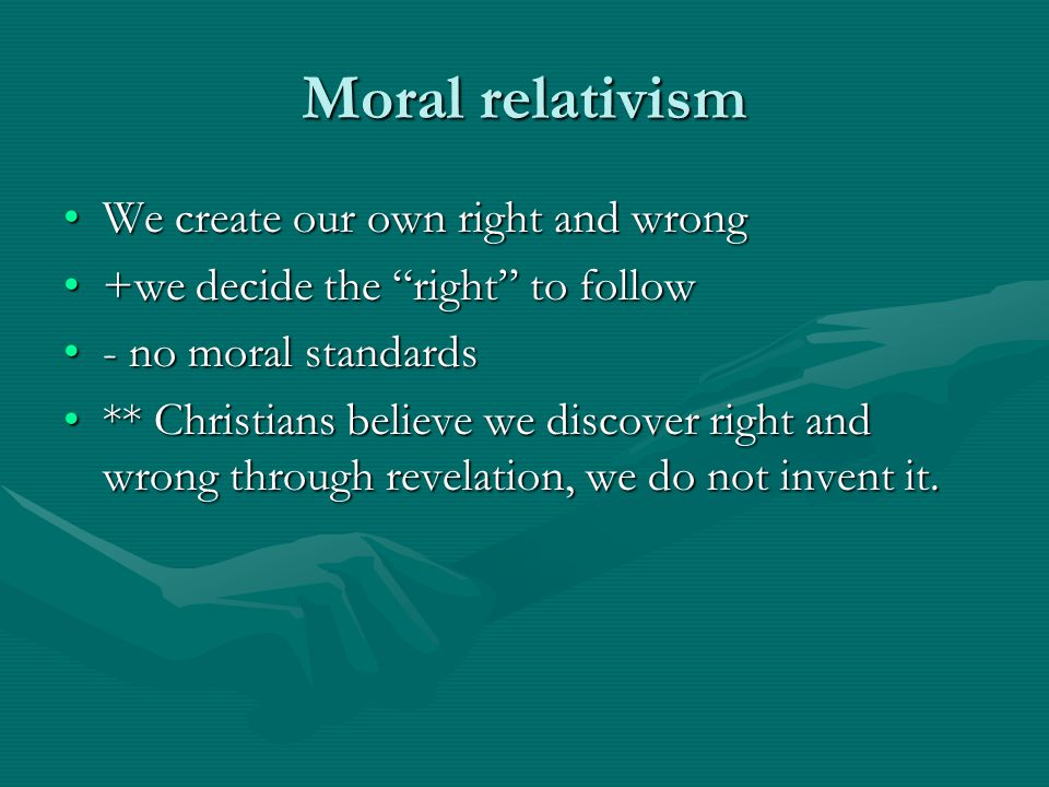 Moral relativism We create our own right and wrong