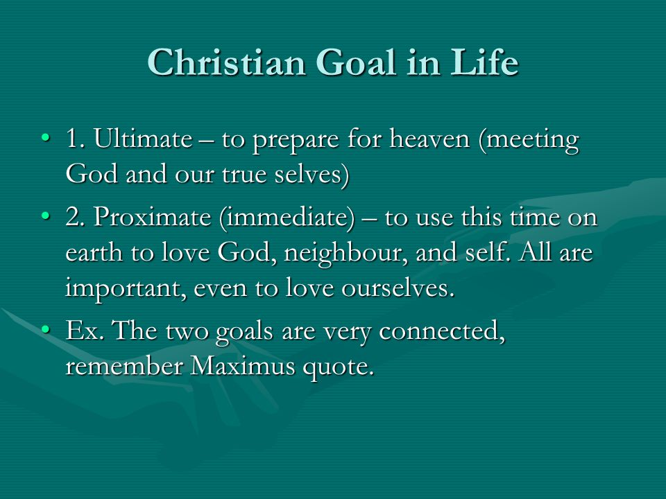 Christian Goal in Life 1. Ultimate – to prepare for heaven (meeting God and our true selves)