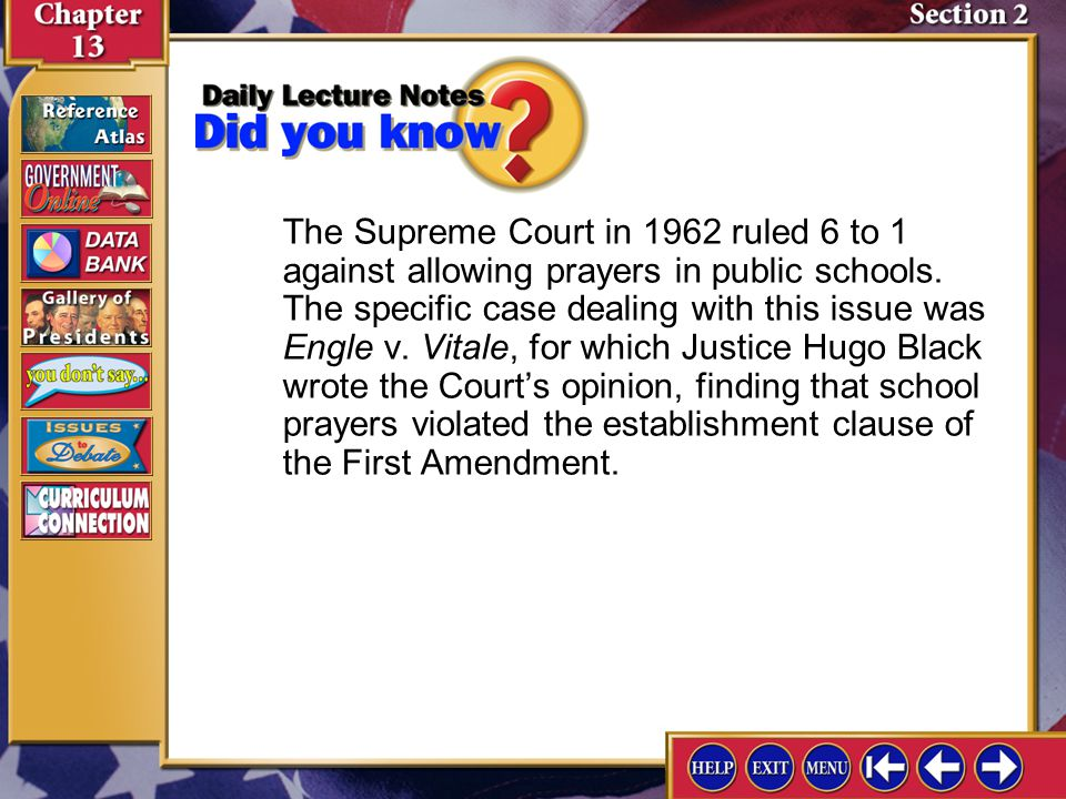 The Supreme Court in 1962 ruled 6 to 1 against allowing prayers in public schools. The specific case dealing with this issue was Engle v. Vitale, for which Justice Hugo Black wrote the Court's opinion, finding that school prayers violated the establishment clause of the First Amendment.