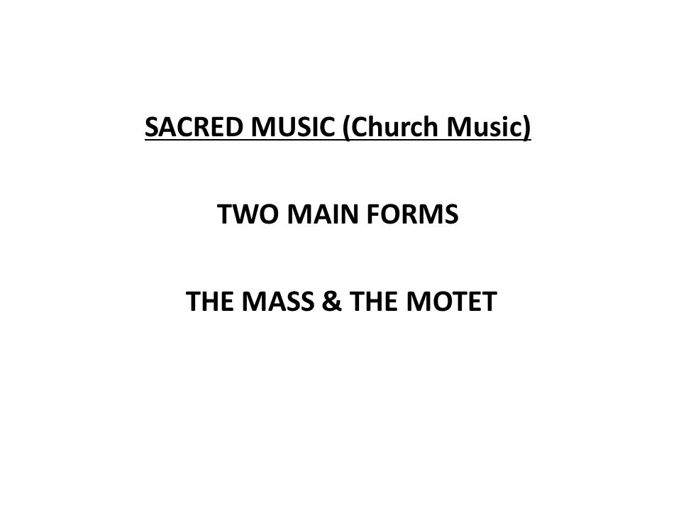 SACRED MUSIC (Church Music) TWO MAIN FORMS THE MASS & THE MOTET