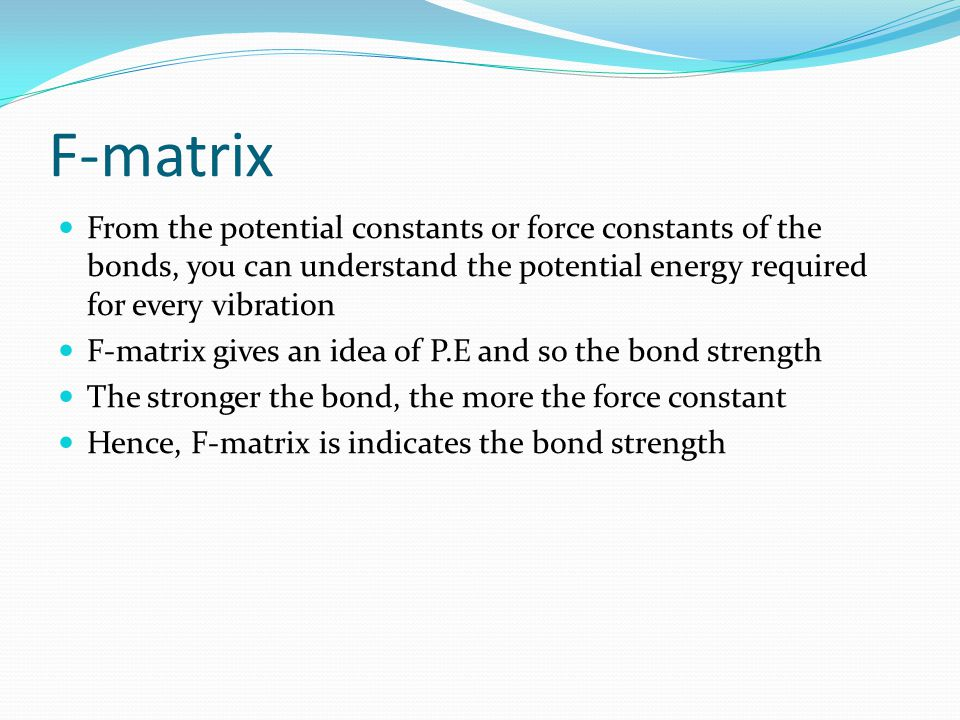 F-matrix From the potential constants or force constants of the bonds, you can understand the potential energy required for every vibration.