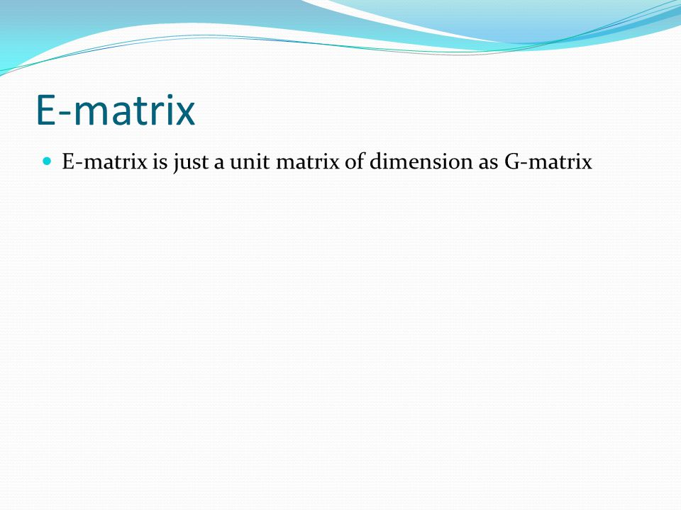 E-matrix E-matrix is just a unit matrix of dimension as G-matrix