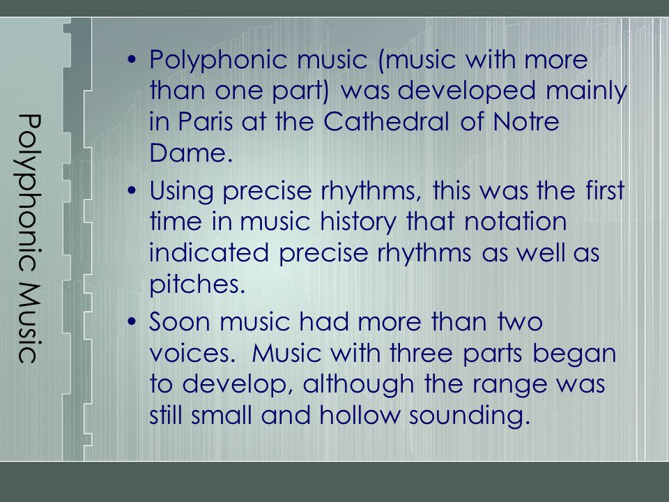 Polyphonic Music Polyphonic music (music with more than one part) was developed mainly in Paris at the Cathedral of Notre Dame.