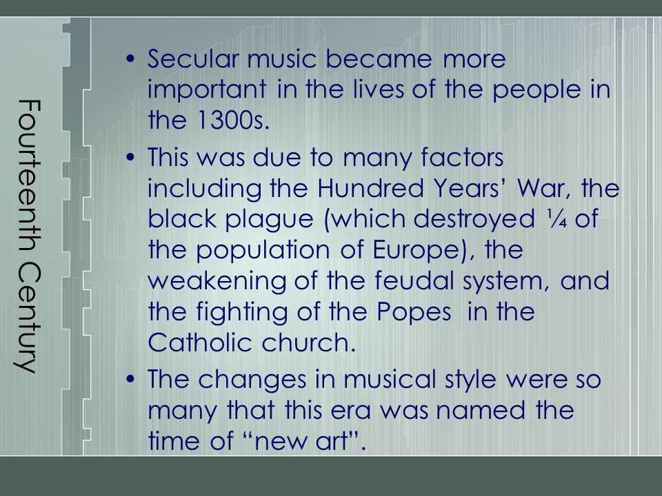 Fourteenth Century Secular music became more important in the lives of the people in the 1300s.