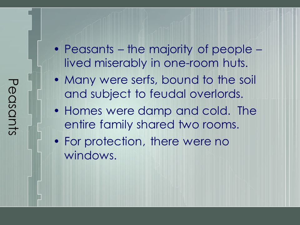 Peasants Peasants – the majority of people – lived miserably in one-room huts. Many were serfs, bound to the soil and subject to feudal overlords.