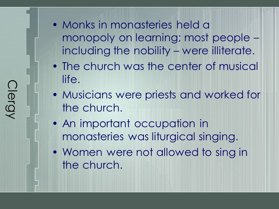 Clergy Monks in monasteries held a monopoly on learning; most people – including the nobility – were illiterate.