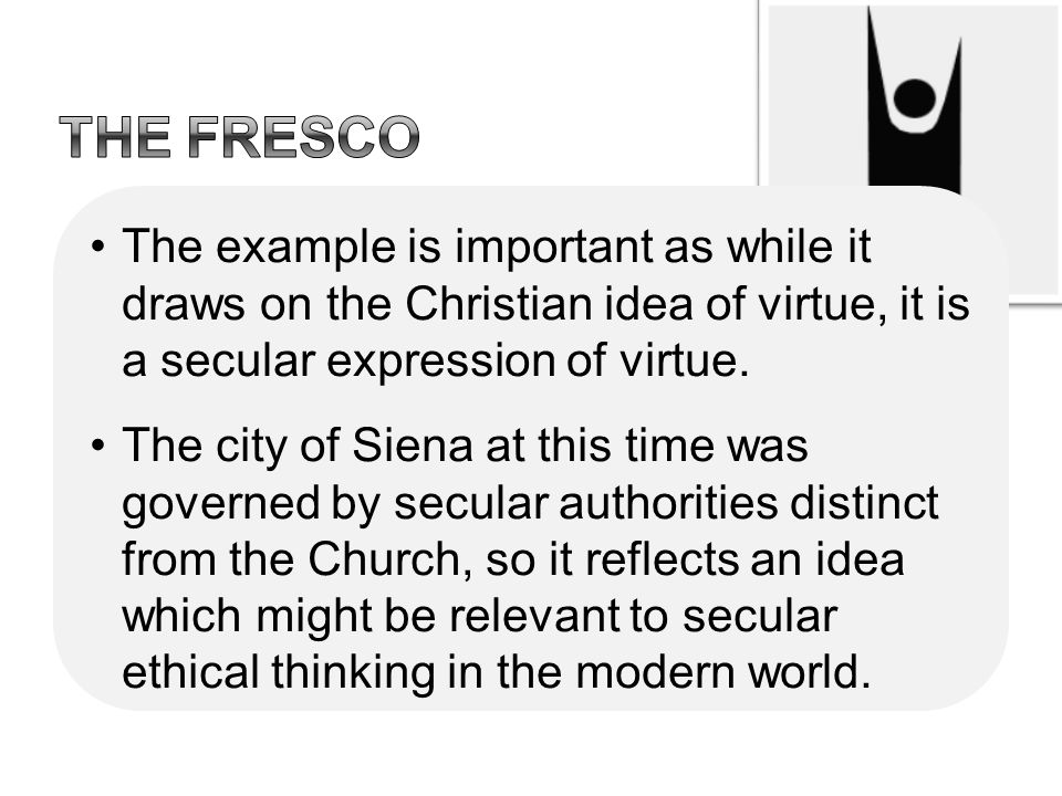The fresco The example is important as while it draws on the Christian idea of virtue, it is a secular expression of virtue.
