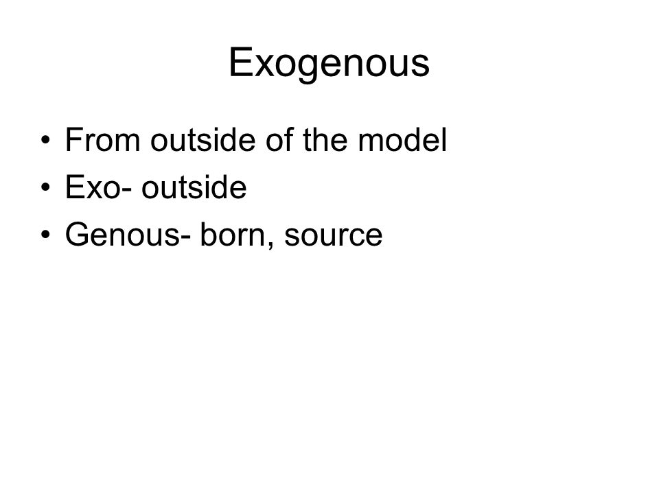 Exogenous From outside of the model Exo- outside Genous- born, source
