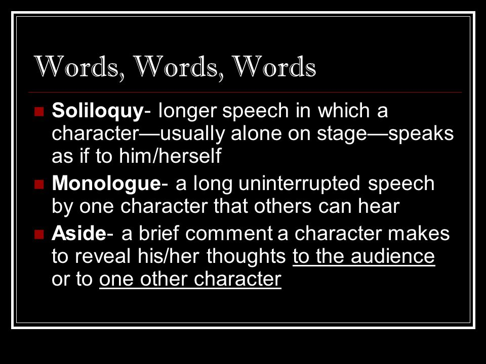 Words, Words, Words Soliloquy- longer speech in which a character—usually alone on stage—speaks as if to him/herself.