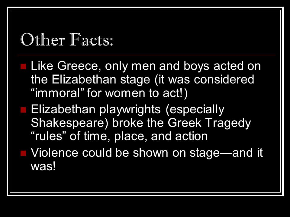 Other Facts: Like Greece, only men and boys acted on the Elizabethan stage (it was considered immoral for women to act!)