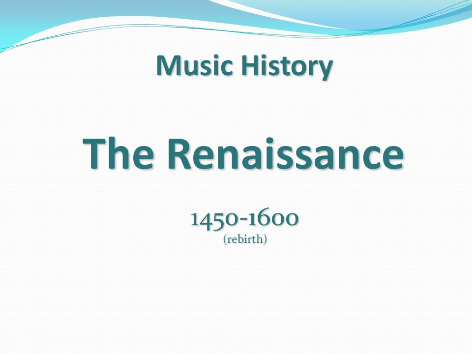 Music History The Renaissance 1450-1600 (rebirth)