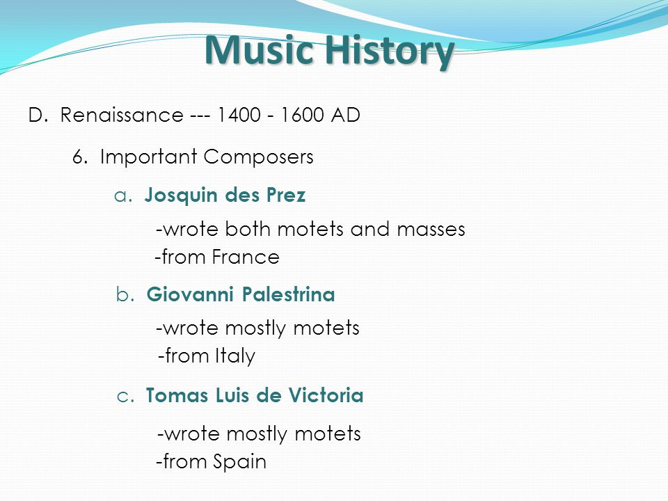 Music History D. Renaissance --- 1400 - 1600 AD 6. Important Composers