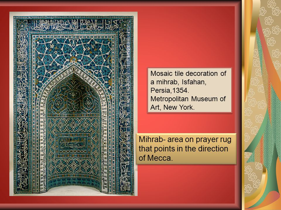 Mihrab- area on prayer rug that points in the direction of Mecca.