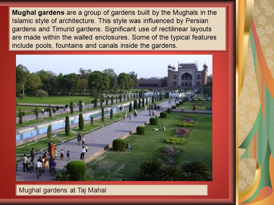 Mughal gardens are a group of gardens built by the Mughals in the Islamic style of architecture. This style was influenced by Persian gardens and Timurid gardens. Significant use of rectilinear layouts are made within the walled enclosures. Some of the typical features include pools, fountains and canals inside the gardens.