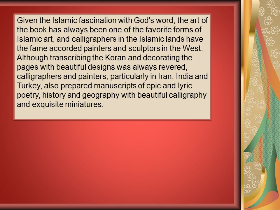 Given the Islamic fascination with God s word, the art of the book has always been one of the favorite forms of Islamic art, and calligraphers in the Islamic lands have the fame accorded painters and sculptors in the West.