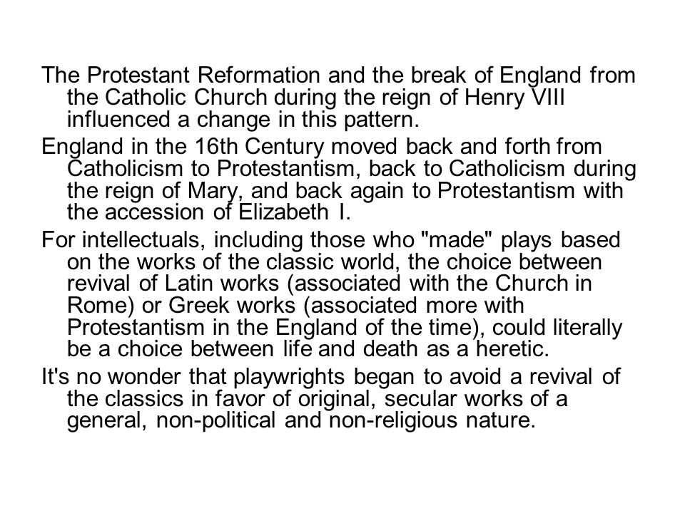 The Protestant Reformation and the break of England from the Catholic Church during the reign of Henry VIII influenced a change in this pattern.