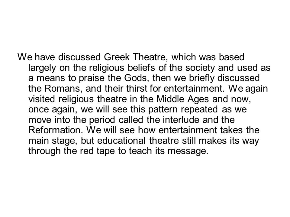 We have discussed Greek Theatre, which was based largely on the religious beliefs of the society and used as a means to praise the Gods, then we briefly discussed the Romans, and their thirst for entertainment.