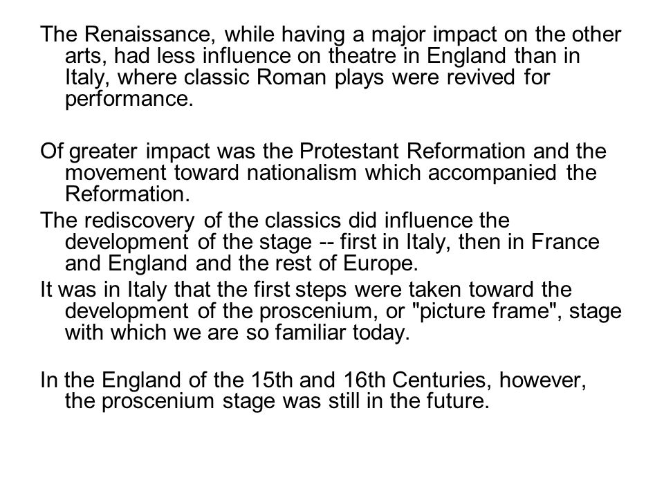 The Renaissance, while having a major impact on the other arts, had less influence on theatre in England than in Italy, where classic Roman plays were revived for performance.