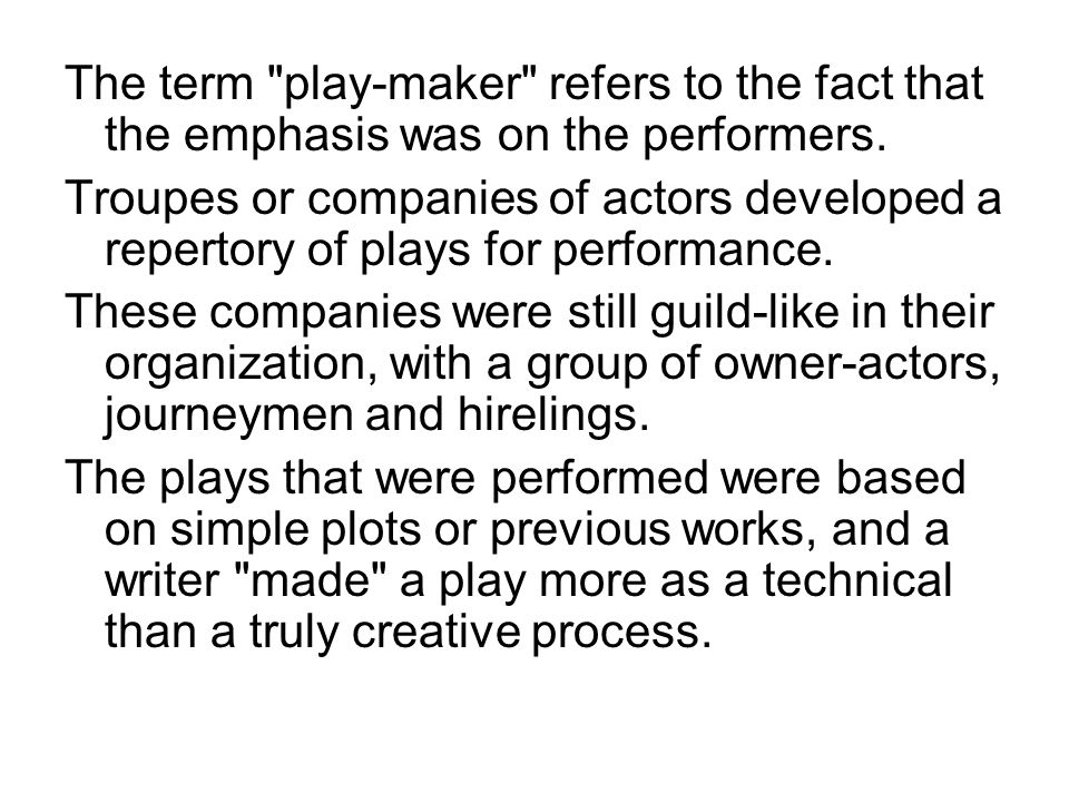 The term play-maker refers to the fact that the emphasis was on the performers.
