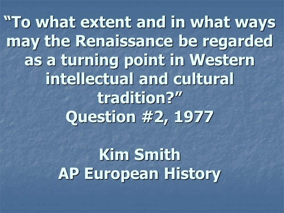 To what extent and in what ways may the Renaissance be regarded as a turning point in Western intellectual and cultural tradition Question #2, 1977 Kim Smith AP European History