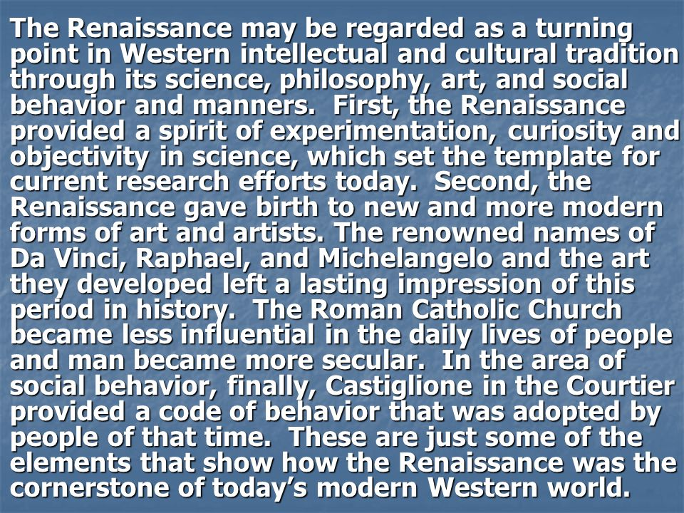 The Renaissance may be regarded as a turning point in Western intellectual and cultural tradition through its science, philosophy, art, and social behavior and manners.