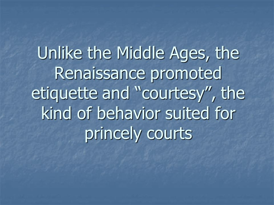 Unlike the Middle Ages, the Renaissance promoted etiquette and courtesy , the kind of behavior suited for princely courts
