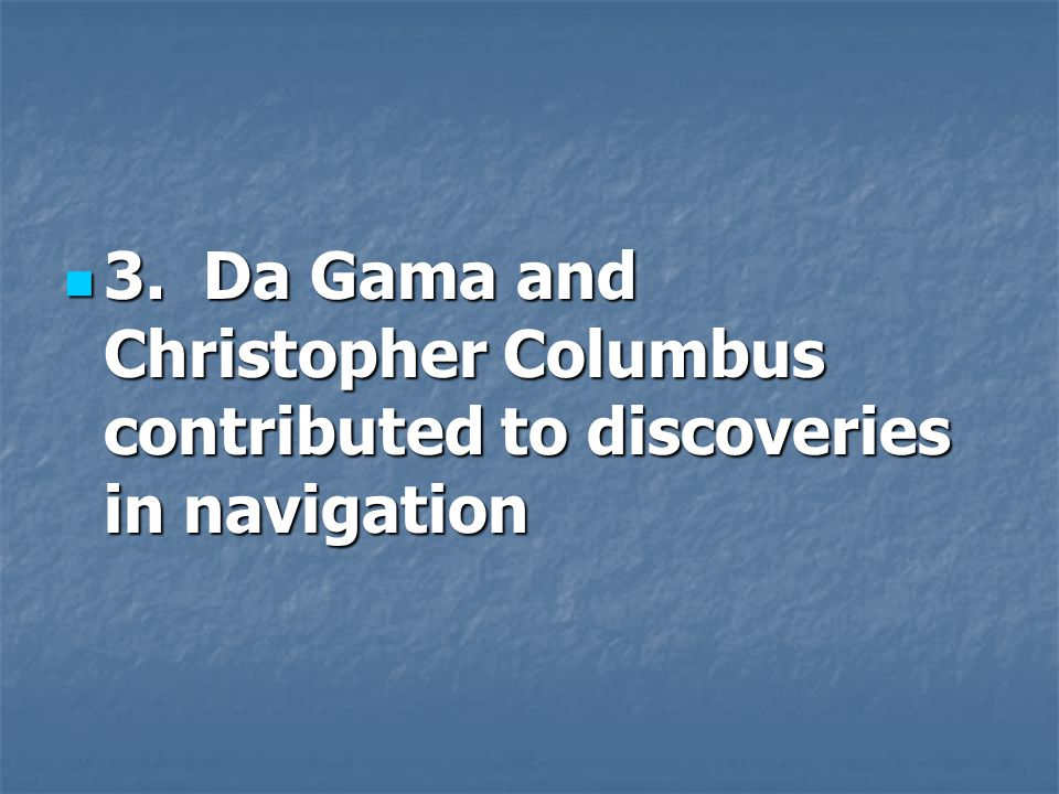 3. Da Gama and Christopher Columbus contributed to discoveries in navigation