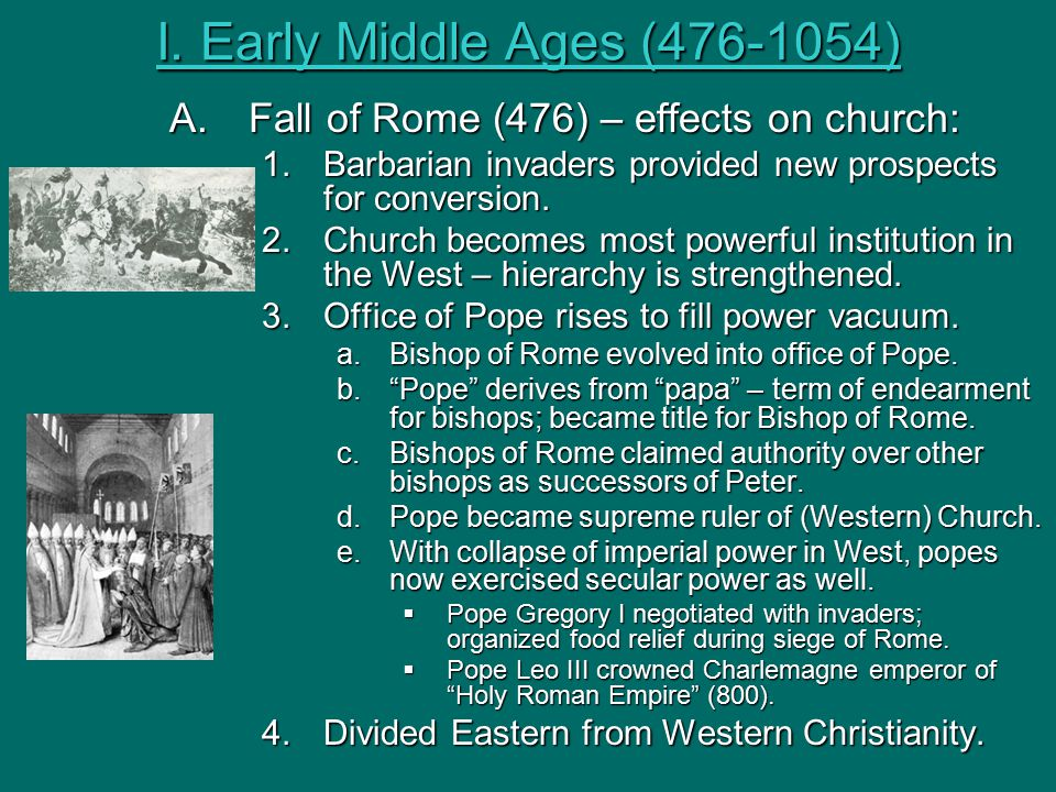 I. Early Middle Ages (476-1054) A. Fall of Rome (476) – effects on church: Barbarian invaders provided new prospects for conversion.