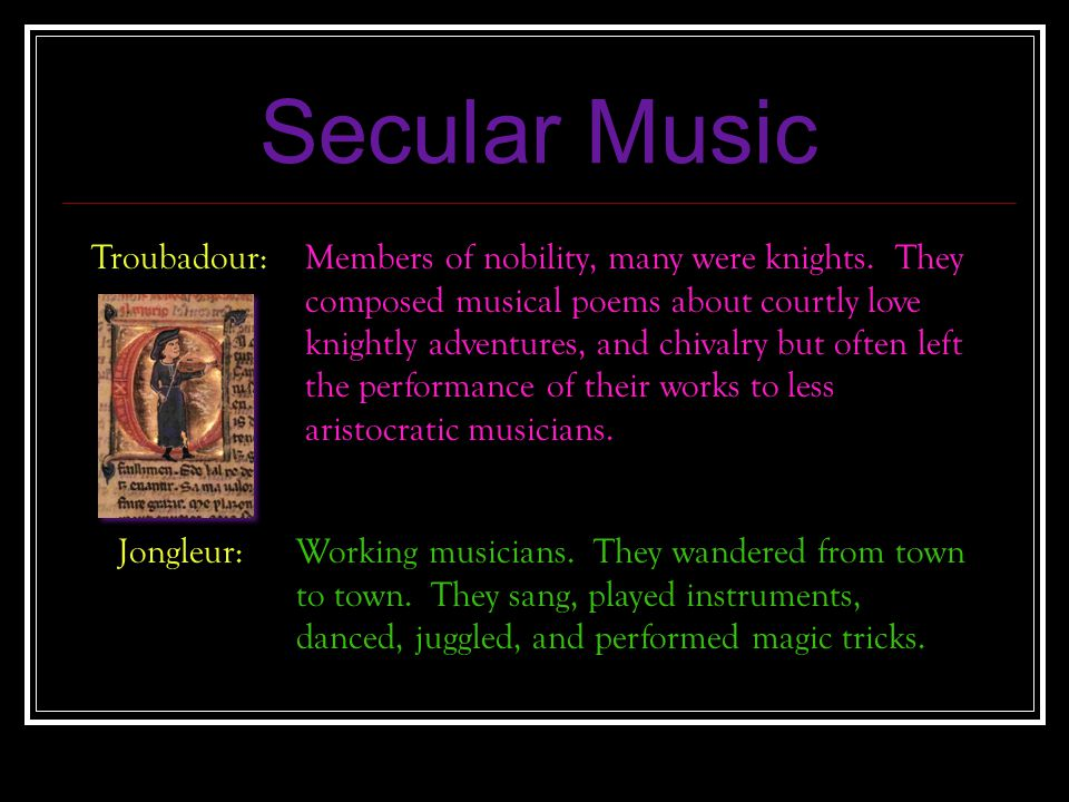 Secular Music Troubadour: Members of nobility, many were knights. They