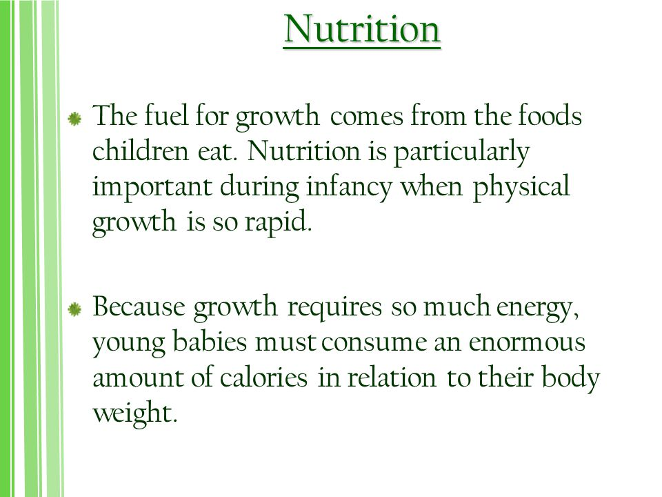 Nutrition The fuel for growth comes from the foods children eat. Nutrition is particularly important during infancy when physical growth is so rapid.