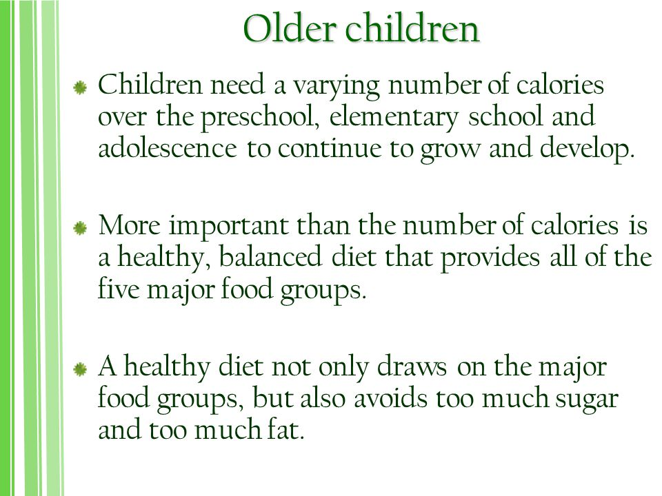 Older children Children need a varying number of calories over the preschool, elementary school and adolescence to continue to grow and develop.