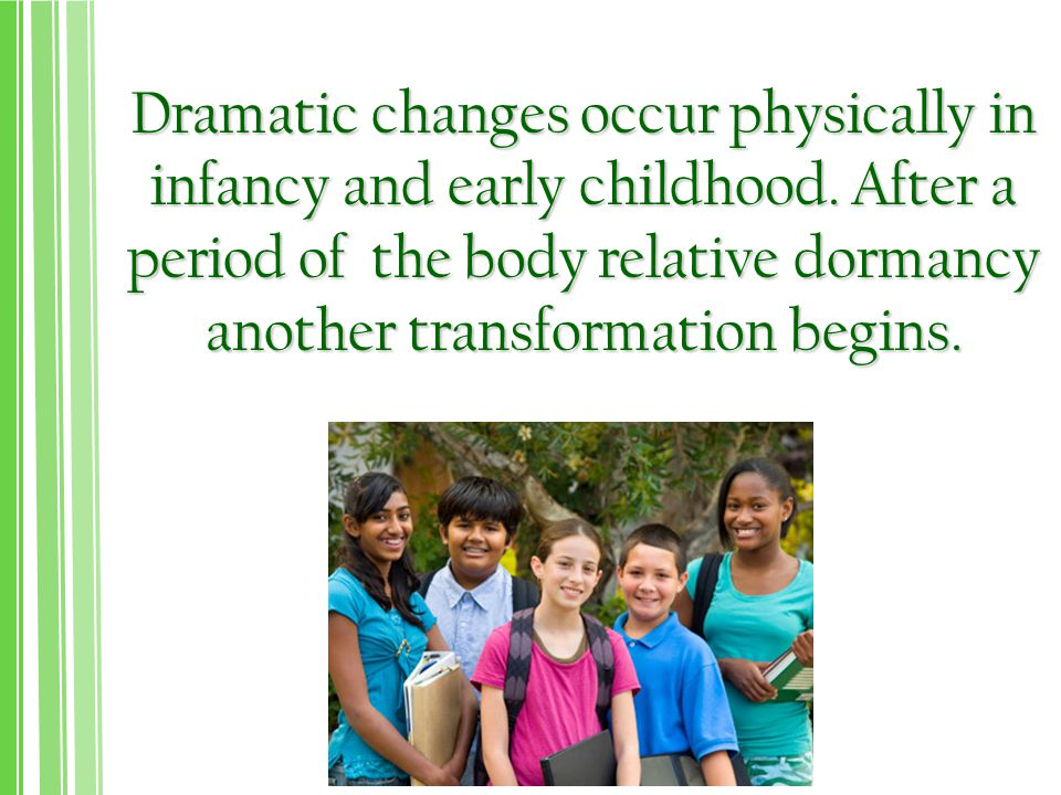 Dramatic changes occur physically in infancy and early childhood